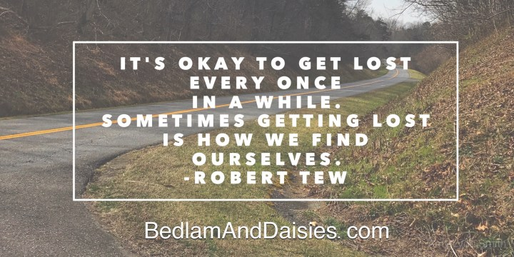 It's okay to get lost every one in a while. Sometimes getting lost is how we find ourselves. -Robert Tew