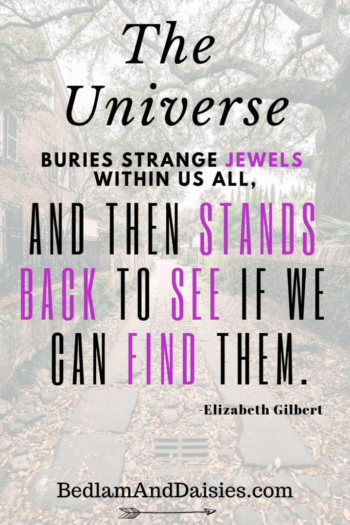 The Universe buries strange jewels within us all, and then stands back to see if we can find them. -Elizabeth Gilbert.  Be sure to click over and join in on the discussion about finding the treasures hidden within.