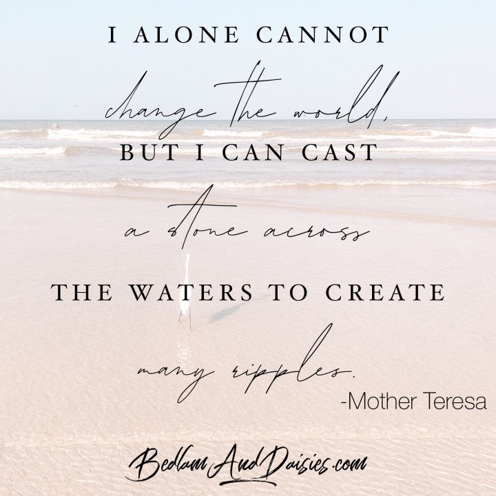 I alone cannot change the world, but I can cast a stone across the waters to create many ripples. -Mother Teresa  For more quotes be sure to check out my blog.