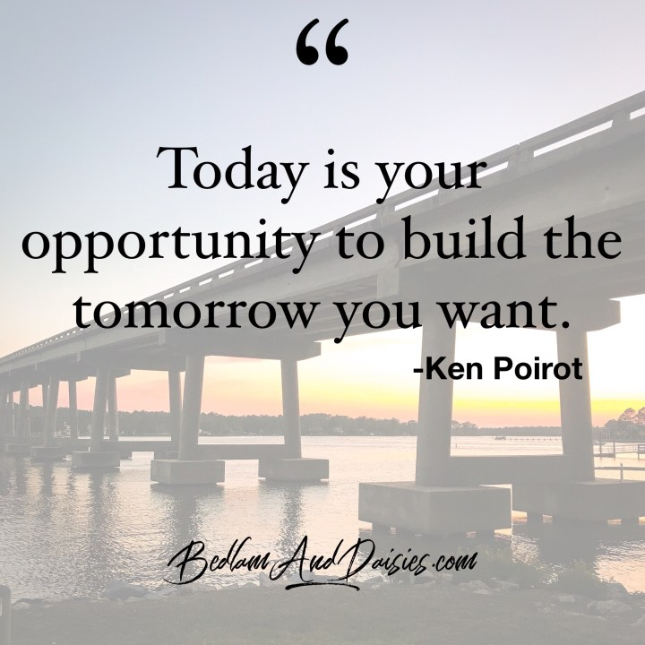 Today is your opportunity to build the tomorrow you want. - Ken Poirot