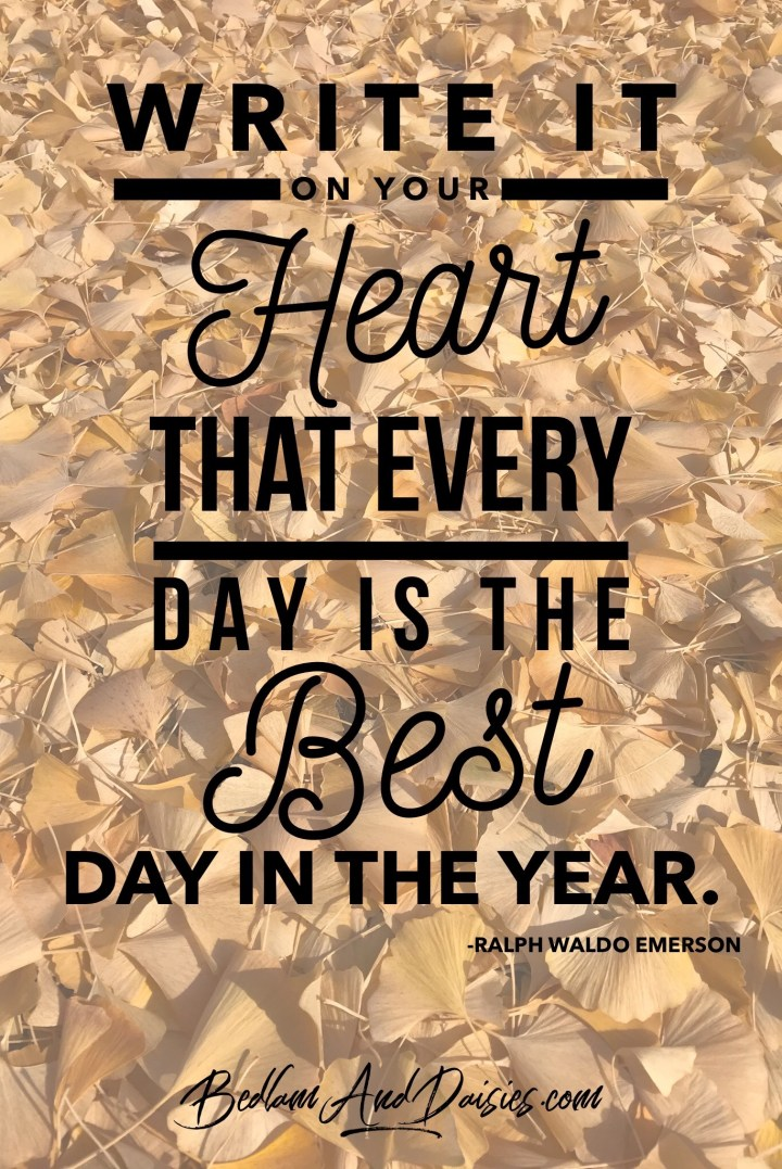 Write it on your heart that every days is the best day in the year. - Ralph Waldo Emerson