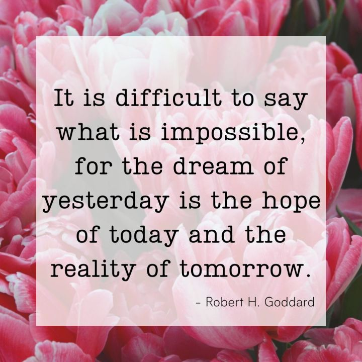 It is difficult to say what is impossible, for the dream of yesterday is the hope of today and the reality of tomorrow. - Robert. H. Goddard