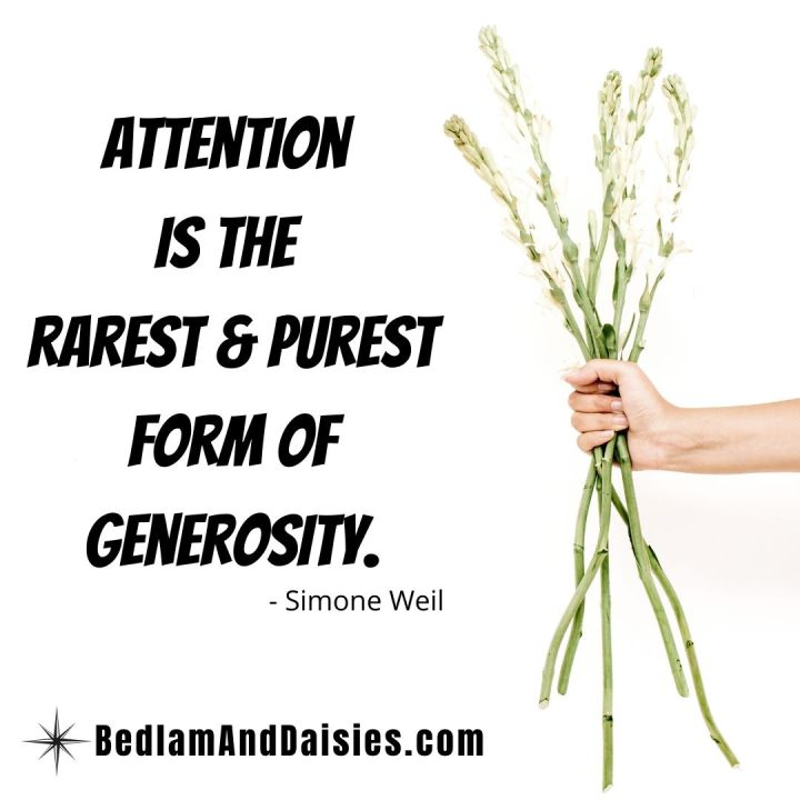 Attention is the rarest and purest form of generosity. -Simone Weil