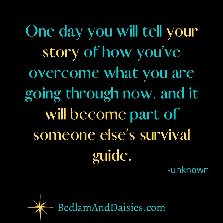 One day you will tell your story of how you've overcome what you are going through now, and it will become part of someone else's survival guide.