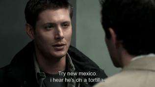 """""""Thử đi Mexico đi, nghe đâu ổng đang ở trên một cái bánh tráng tortilla ấy."""" Dean nói đểu."""