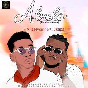 Abulo (Fearless Man)- Evo Nwanne Ft. Jkaps