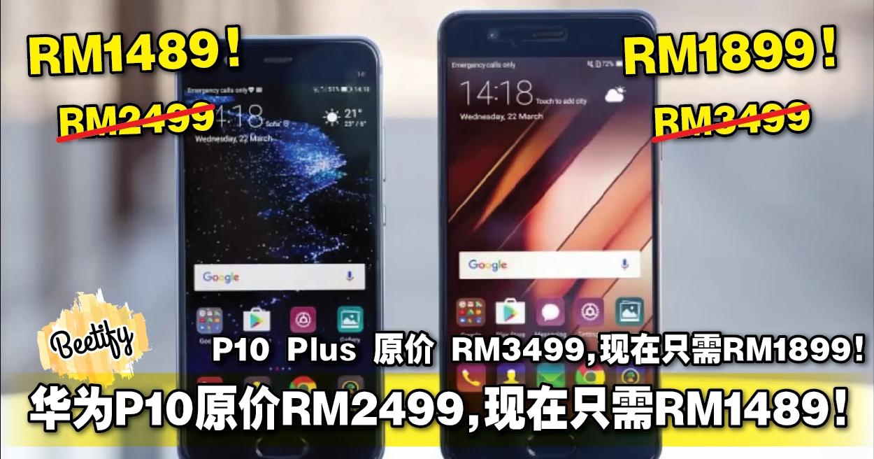 華為P10原價RM2499。現在只需RM1489!P10 Plus 原價 RM3499。現在只需RM1899!折扣這么多!是時候下手了!