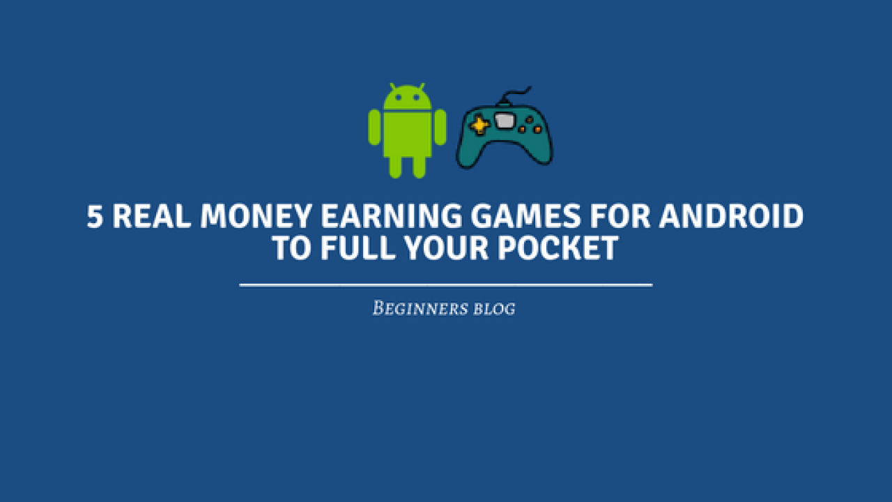 5 Real Money Earning Games For android To Full Your Pocket