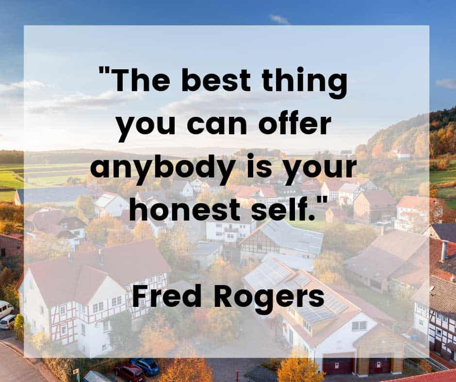 Honesty is always a good idea. Mister Rogers Neighborhood was a children's show which ran for 31 seasons on public television. The show brought a positive message of love and caring to millions of children every day. Mister Rogers truly changed the world for better.