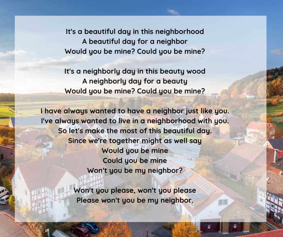 Lyrics from the opening song to Mister Rogers Neighborhood, a children's show which ran for 31 seasons on public television. The show brought a positive message of love and caring to millions of children every day. Mister Rogers truly changed the world for better.