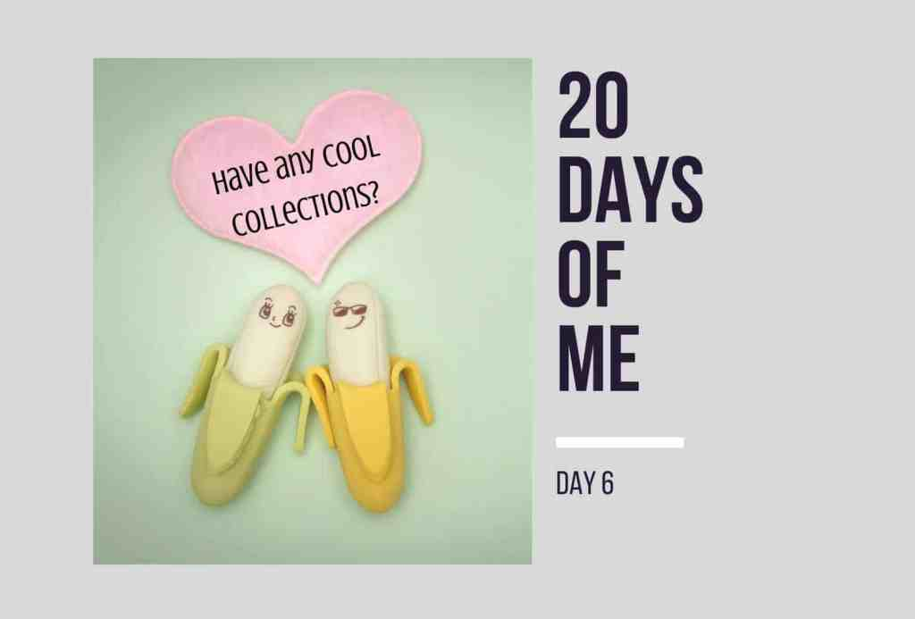 20 Days of Me - Day 6 - Collections