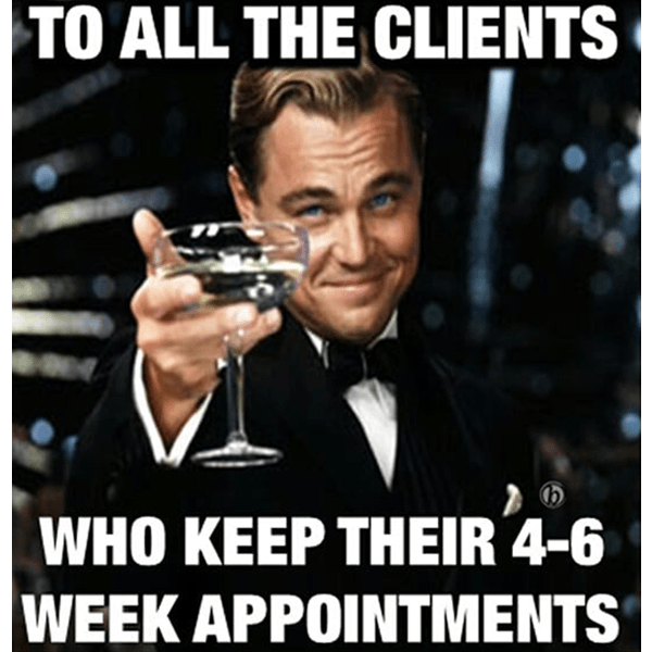 To all the clients who keep their 4-6 week appointments - cheers - funny meme - Behindthechair.com's Top Instagram Memes of 2018