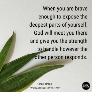 BeingBrave.Faith | When you are brave enough to expose the deepest parts of yourself, God will meet you there and give you the strength to handle however the other person responds.