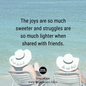 "BeingBrave.Faith | ""The joys are so much sweeter and struggles are so much lighter when shared with friends."""
