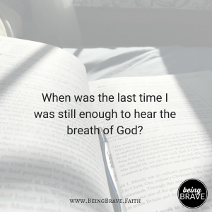 When was the last time I was still enough to hear the breath of God?