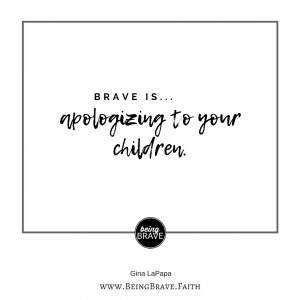 BeingBrave.Faith | Brave is...apologizing to your children