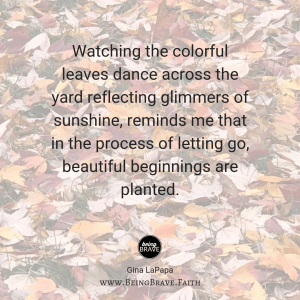 "www. BeingBrave.Faith ""Watching the colorful leaves dance across the yard reflecting glimmers of sunshine, reminds me that in the process of letting go, beautiful beginnings are planted."""