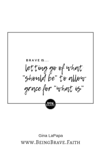 "www. BeingBrave.Faith ""Brave is...letting go of what 'should be' to allow grace for 'what is'""."