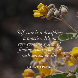 Self care is a discipline; a practice. It's an ever-evolving system of finding what works in each season of life. -Gina LaPapa
