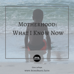 Motherhood: What I Know Now - www.beingbrave.faith