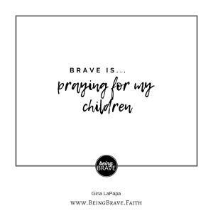 Brave is...praying for my children. - www.beingbrave.faith
