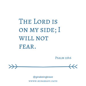 """The Lord is on my side; I will not fear."" Psalm 118:6. www.being brave.faith. Gina LaPapa"