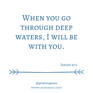 When you go through deep waters, I will be with you. Isaiah 43:2 www. being brave. faith