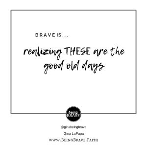 www.beingbrave. faith Brave is...realizing THESE are the good old days