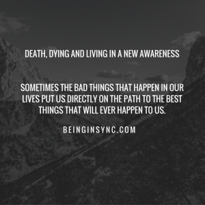 Death, Dying and Living in a new awareness Sometimes the bad things that happen in our lives put us directly on the path to the best things that will ever happen to us.-2