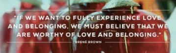 If we want to fully experience love and belonging, we must believe we are worthy of love and belonging.