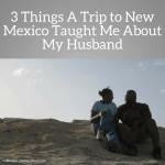 3 Things A Trip to New Mexico Taught Me About My Husband