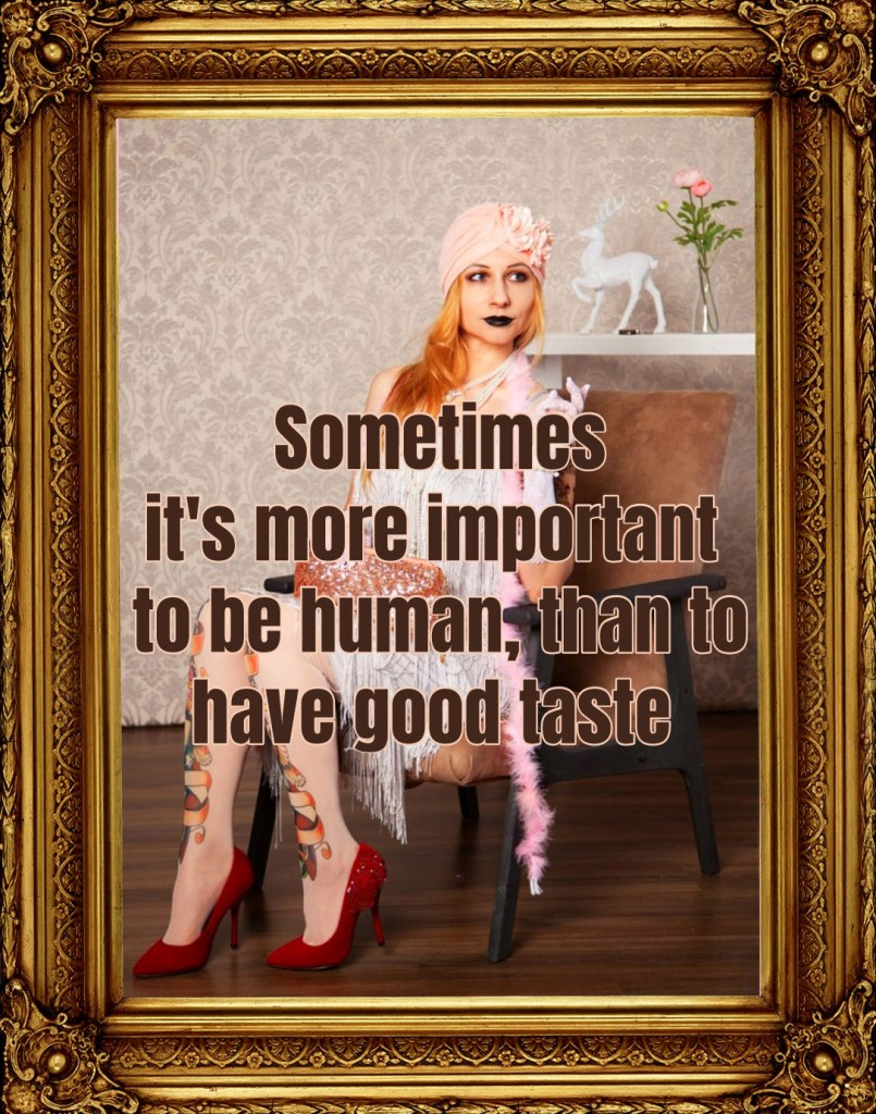 Sometimes it's more important to be human, than to have good taste. Bertolt Brecht Be Kitschig Blog