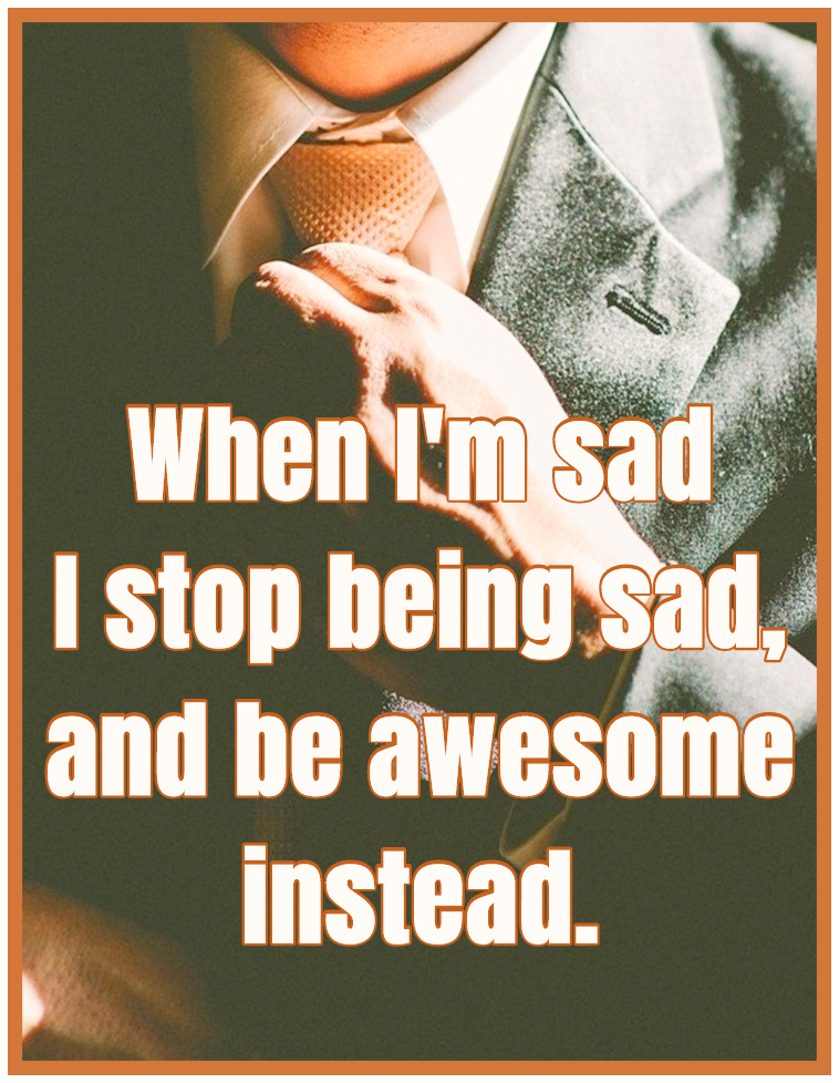 """When I'm Sad I stop being sad, and be awesome instead."""" ― Neil Patrick Harris"""