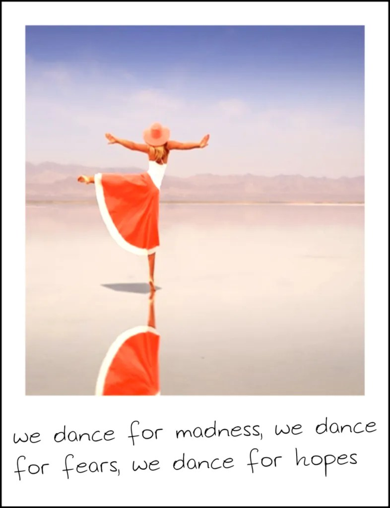 We dance for laughter, we dance for tears, we dance for madness, we dance for fears, we dance for hopes, we dance for screams, we are the dancers, we create the dreams bekitschig blog