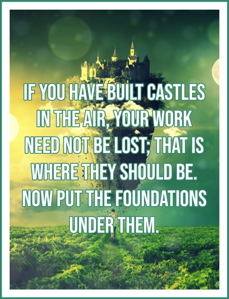 If you have built castles in the air, your work need not be lost; that is where they should be. Thoreau Walden Quote bekitschig blog