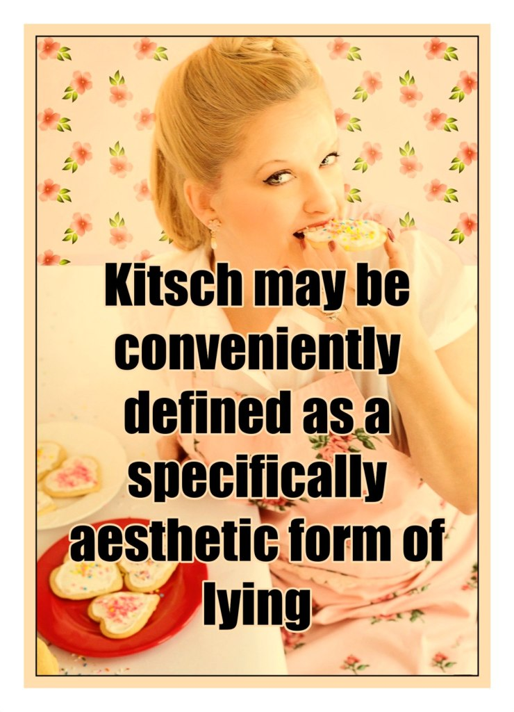 Kitsch may be conveniently defined as a specifically aesthetic form of lying.  Matei Călinescu