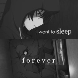 I want to sleep forever because things won't put me as much and I can dream about my best l ...