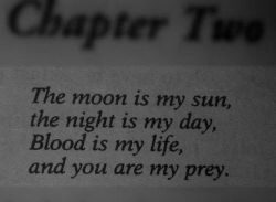 """The moon is my sun, the night is my day, blood is my life, and you are my prey.""    ..."