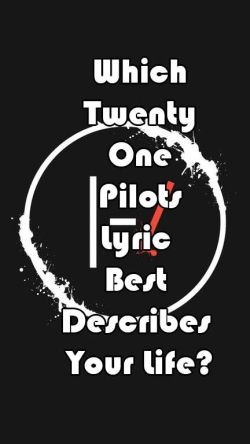 Which Twenty One Pilots Lyric Best Describes Your Life?