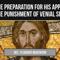 Day 19 (Dec 15) The Preparation for His Approach & The Punishment of Venial Sin (Advent Meditation)