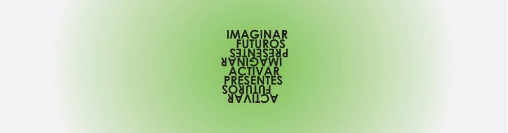 'Imaginar Futuros/ Activar Presentes / Imaginar Presentes / Activar Futuros'