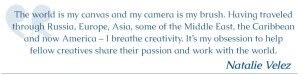 The world is my canvas and my camera is my brush. Having traveled through Russia, Europe, Asia, some of the Middle East, the Caribbean and now America – I breathe creativity. It's my passion to help them share their passion with the world.