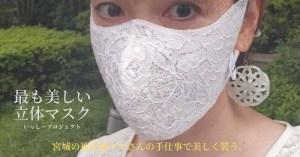 もっとも美しい超立体マスク誕生!【いっしープロジェクト】宮城の被災地ママさんの手仕事で美しく装う。