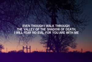 Though I walk through the valley of the shadow of death ~ By Ben Grist