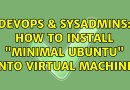 "DevOps & SysAdmins: How to install ""Minimal Ubuntu"" onto virtual machine?"