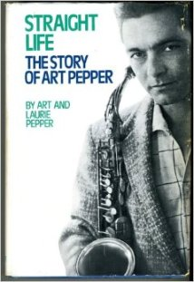 Straight Life: The Story of Art Pepper by Art & Laurie Pepper