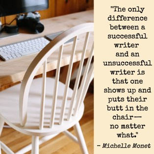 """The only difference between a succesful writer and an unsuccessful writer is that one shows up and puts their butt in the chair—no matter what."" Michelle Monet"