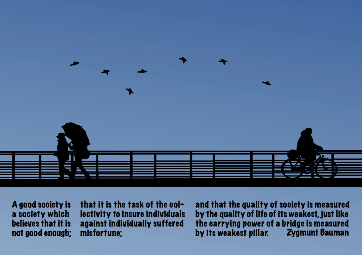 "Dagens citat – Zygmunt Bauman: ""A good society is a society which believes that it is not good enough; that it is the task of the collectivity to insure individuals against individually suffered misfortune; and that the quality of society is measured by the quality of life of its weakest, just like the carrying power of a bridge is measured by its weakest pillar."" Originalillustration: pixabay.com. Citatillustration: Maria Busch"