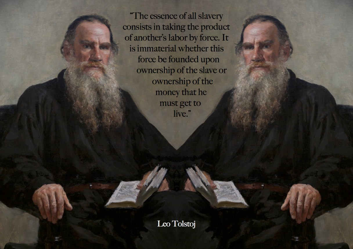 "Dagens citat – Leo Tolstoy: ""The essence of all slavery consists in taking the product of another's labor by force. It is immaterial whether this force be founded upon ownership of the slave or ownership og the money that he must get to live."" Originalfoto: pixabay.com. Citatillustration: Maria Busch"