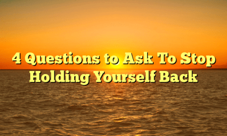 4 Questions to Ask To Stop Holding Yourself Back